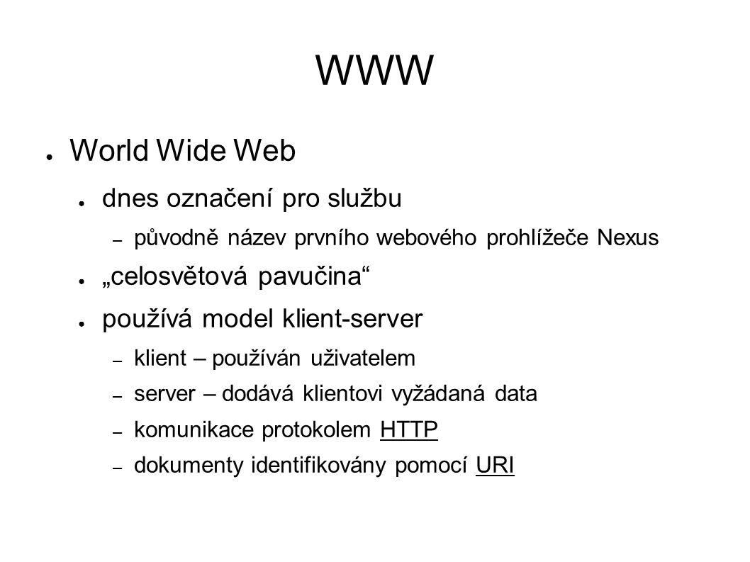 """WWW ● World Wide Web ● dnes označení pro službu – původně název prvního webového prohlížeče Nexus ● """"celosvětová pavučina ● používá model klient-server – klient – používán uživatelem – server – dodává klientovi vyžádaná data – komunikace protokolem HTTP – dokumenty identifikovány pomocí URI"""