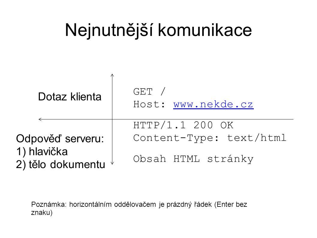 Nejnutnější komunikace GET / Host: www.nekde.czwww.nekde.cz HTTP/1.1 200 OK Content-Type: text/html Obsah HTML stránky Dotaz klienta Odpověď serveru: 1) hlavička 2) tělo dokumentu Poznámka: horizontálním oddělovačem je prázdný řádek (Enter bez znaku)