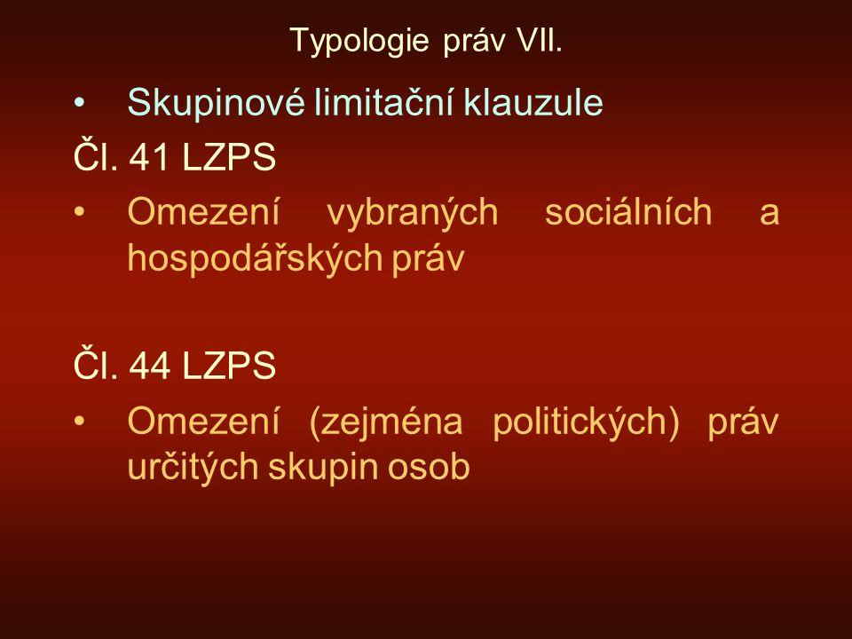Typologie práv VII. Skupinové limitační klauzule Čl. 41 LZPS Omezení vybraných sociálních a hospodářských práv Čl. 44 LZPS Omezení (zejména politickýc