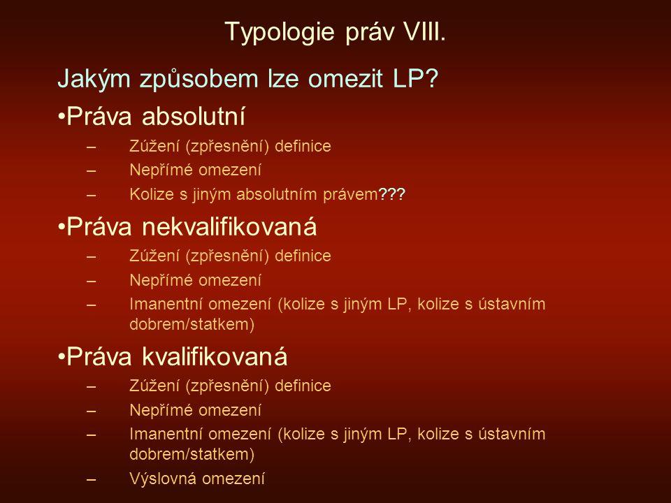 Typologie práv VIII. Jakým způsobem lze omezit LP? Práva absolutní –Zúžení (zpřesnění) definice –Nepřímé omezení –Kolize s jiným absolutním právem???