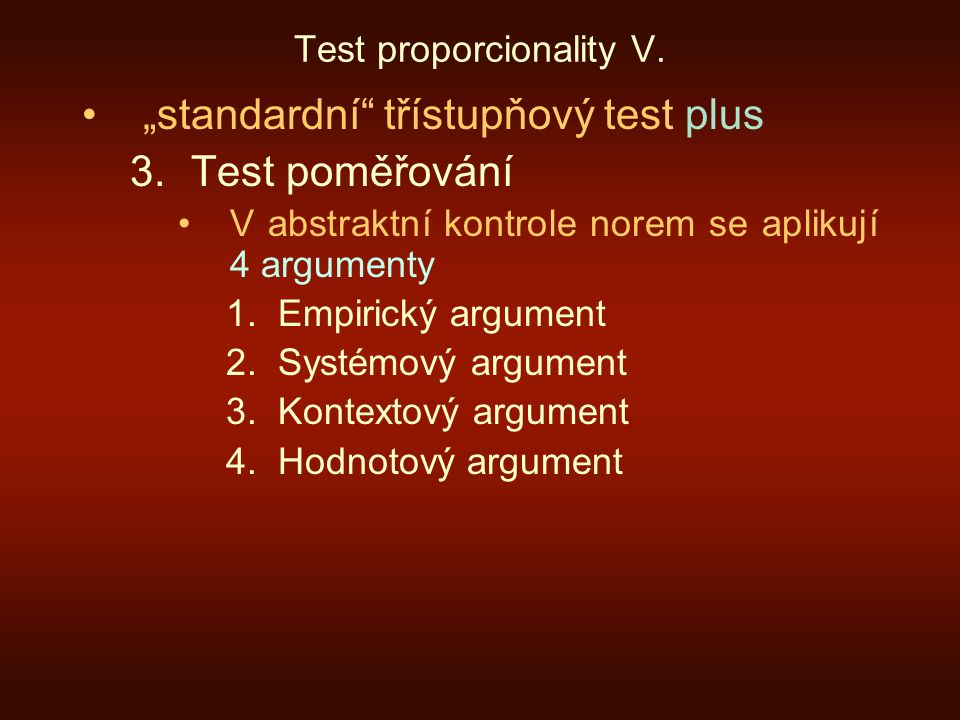 """Test proporcionality V. """"standardní"""" třístupňový test plus 3.Test poměřování V abstraktní kontrole norem se aplikují 4 argumenty 1.Empirický argument"""