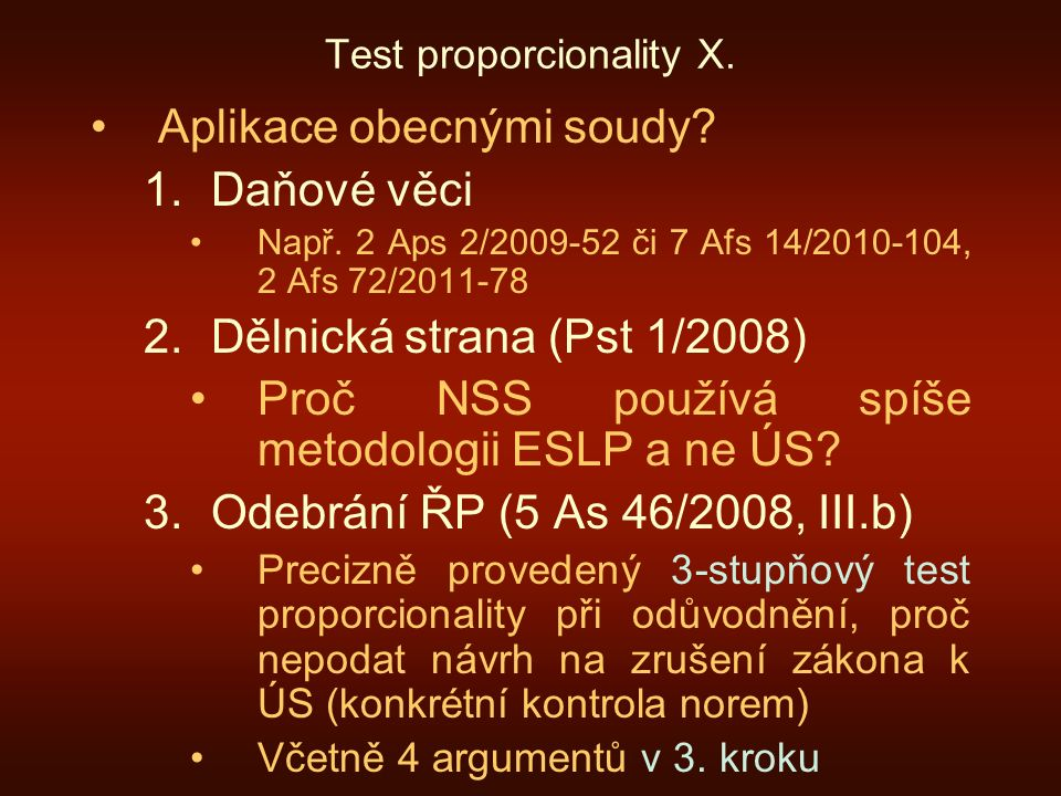 Test proporcionality X. Aplikace obecnými soudy? 1.Daňové věci Např. 2 Aps 2/2009-52 či 7 Afs 14/2010-104, 2 Afs 72/2011-78 2.Dělnická strana (Pst 1/2
