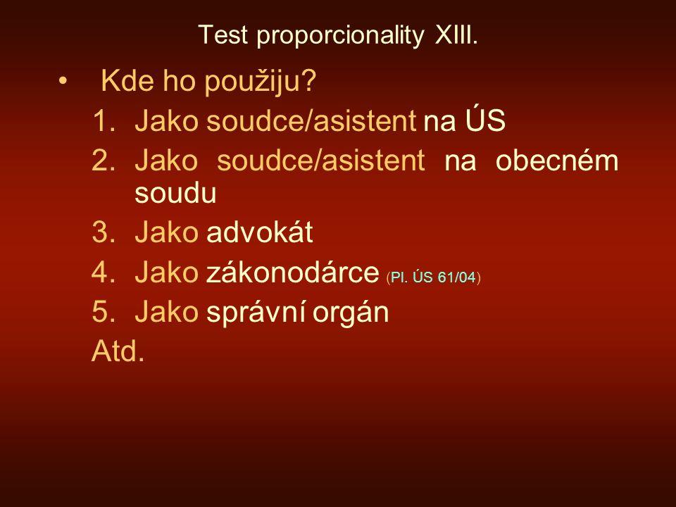 Test proporcionality XIII. Kde ho použiju? 1.Jako soudce/asistent na ÚS 2.Jako soudce/asistent na obecném soudu 3.Jako advokát 4.Jako zákonodárce (Pl.