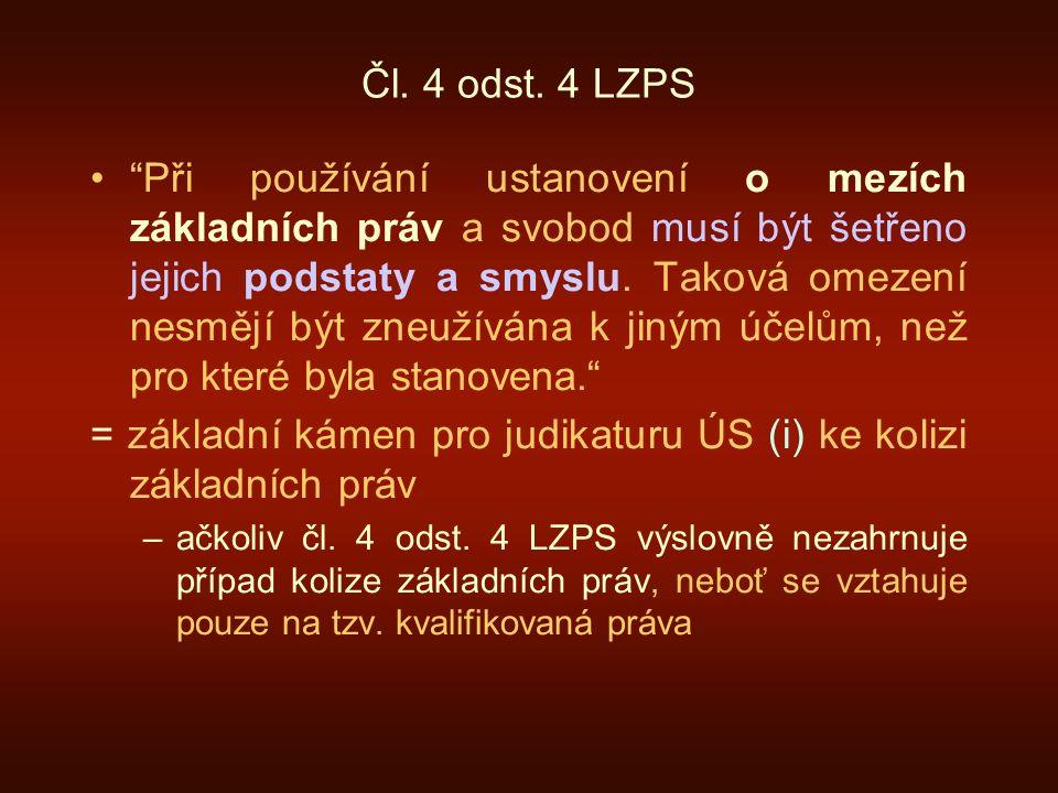 """Čl. 4 odst. 4 LZPS """"Při používání ustanovení o mezích základních práv a svobod musí být šetřeno jejich podstaty a smyslu. Taková omezení nesmějí být z"""