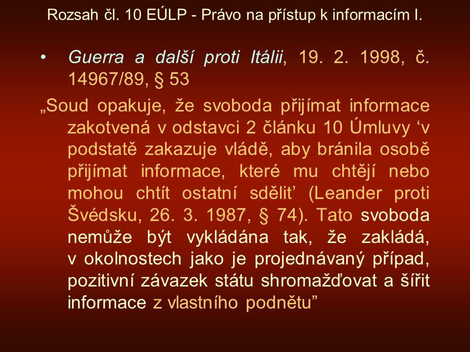 """Rozsah čl. 10 EÚLP - Právo na přístup k informacím I. Guerra a další proti Itálii, 19. 2. 1998, č. 14967/89, § 53 """"Soud opakuje, že svoboda přijímat i"""