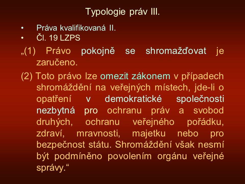 """Typologie práv III. Práva kvalifikovaná II. Čl. 19 LZPS """"(1) Právo pokojně se shromažďovat je zaručeno. (2) Toto právo lze omezit zákonem v případech"""