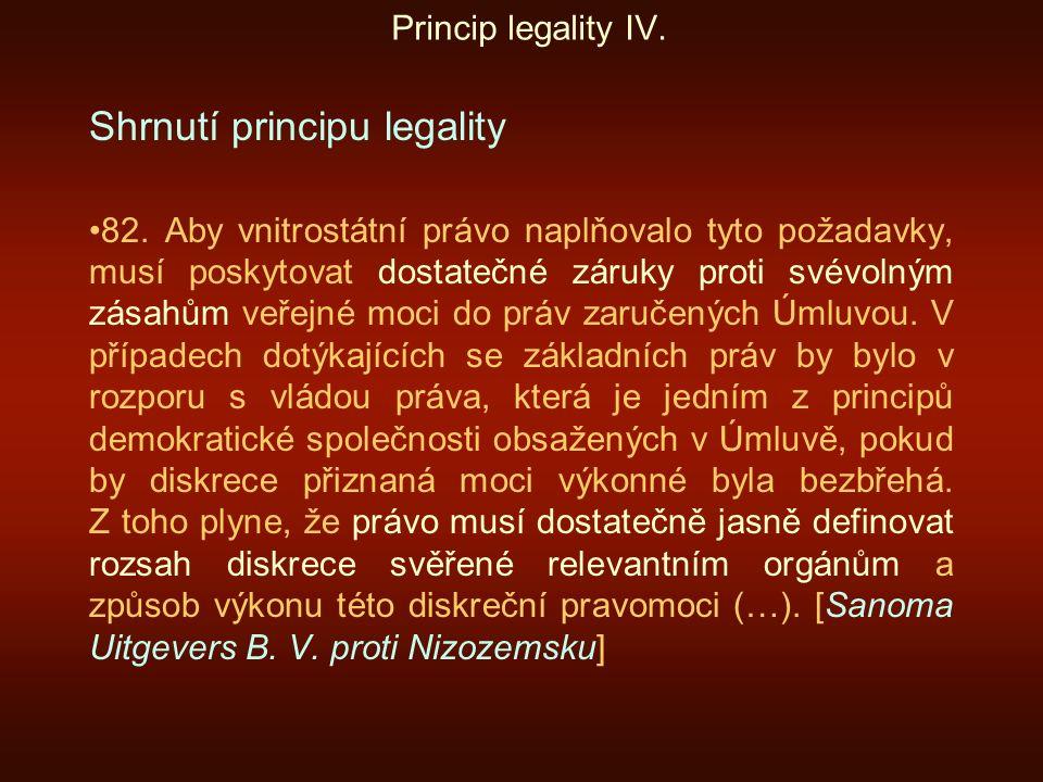 Princip legality IV. Shrnutí principu legality 82. Aby vnitrostátní právo naplňovalo tyto požadavky, musí poskytovat dostatečné záruky proti svévolným