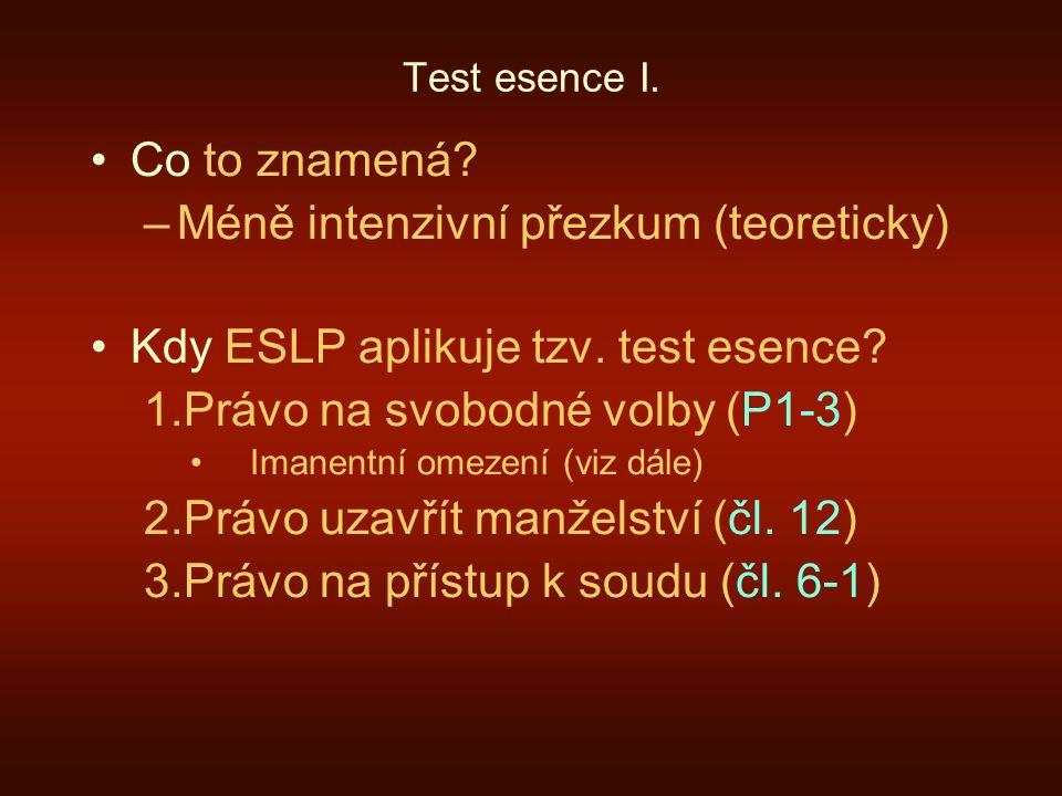 Test esence I. Co to znamená? –Méně intenzivní přezkum (teoreticky) Kdy ESLP aplikuje tzv. test esence? 1.Právo na svobodné volby (P1-3) Imanentní ome
