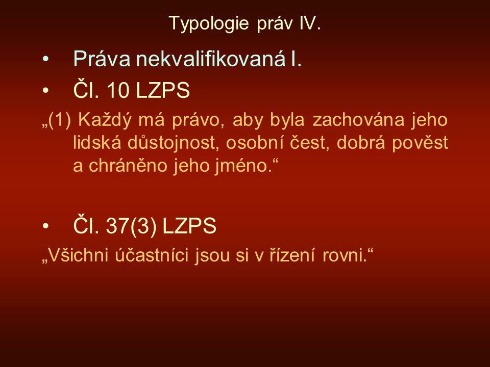 """Typologie práv IV. Práva nekvalifikovaná I. Čl. 10 LZPS """"(1) Každý má právo, aby byla zachována jeho lidská důstojnost, osobní čest, dobrá pověst a ch"""