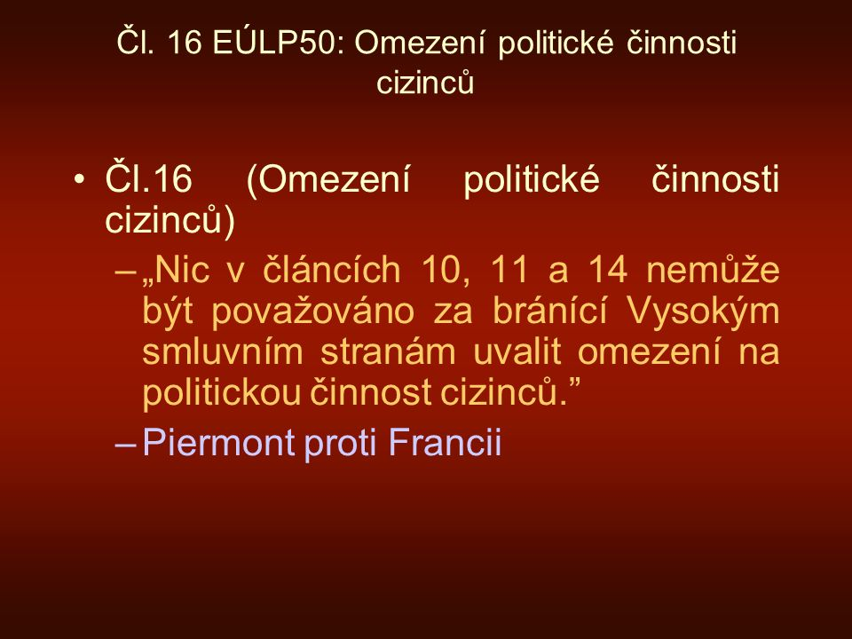 """Čl. 16 EÚLP50: Omezení politické činnosti cizinců Čl.16 (Omezení politické činnosti cizinců) –""""Nic v článcích 10, 11 a 14 nemůže být považováno za brá"""