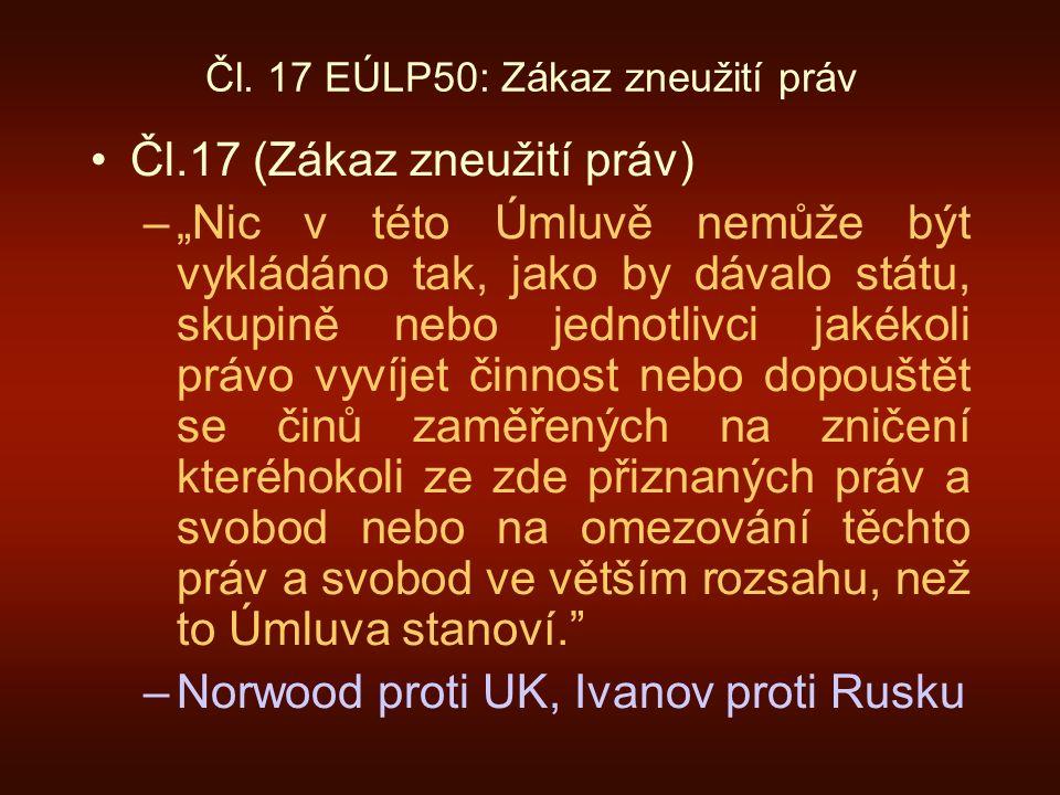 """Čl. 17 EÚLP50: Zákaz zneužití práv Čl.17 (Zákaz zneužití práv) –""""Nic v této Úmluvě nemůže být vykládáno tak, jako by dávalo státu, skupině nebo jednot"""