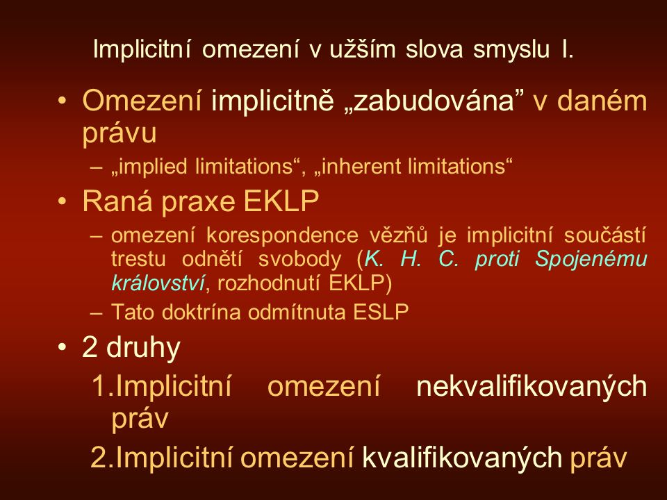 "Implicitní omezení v užším slova smyslu I. Omezení implicitně ""zabudována"" v daném právu –""implied limitations"", ""inherent limitations"" Raná praxe EKL"