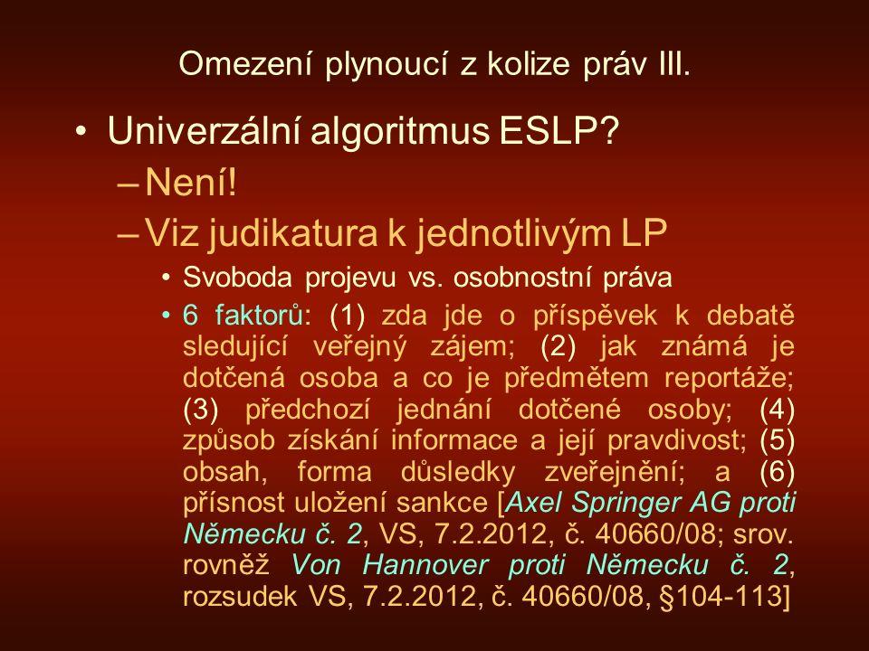 Omezení plynoucí z kolize práv III. Univerzální algoritmus ESLP? –Není! –Viz judikatura k jednotlivým LP Svoboda projevu vs. osobnostní práva 6 faktor