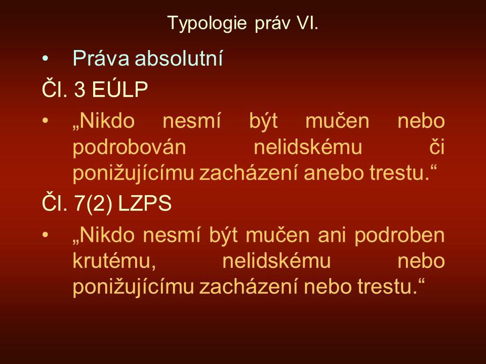 """Typologie práv VI. Práva absolutní Čl. 3 EÚLP """"Nikdo nesmí být mučen nebo podrobován nelidskému či ponižujícímu zacházení anebo trestu."""" Čl. 7(2) LZPS"""