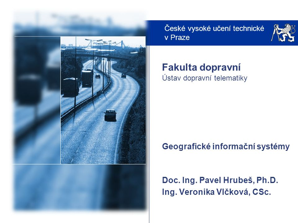 České vysoké učení technické v Praze Fakulta dopravní Ústav dopravní telematiky Geografické informační systémy Doc.