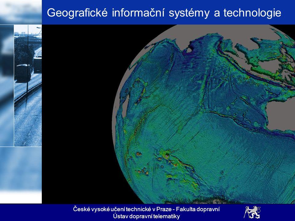 České vysoké učení technické v Praze - Fakulta dopravní Ústav dopravní telematiky Geografické informační systémy a technologie