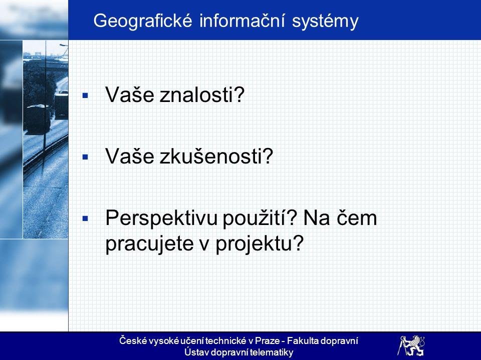 Geografické informační systémy  Vaše znalosti?  Vaše zkušenosti?  Perspektivu použití? Na čem pracujete v projektu? České vysoké učení technické v