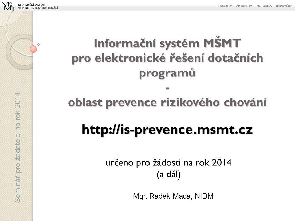 Seminář pro žadatele na rok 2014 určeno pro žádosti na rok 2014 (a dál) Informační systém MŠMT pro elektronické řešení dotačních programů - oblast prevence rizikového chování http://is-prevence.msmt.cz Mgr.