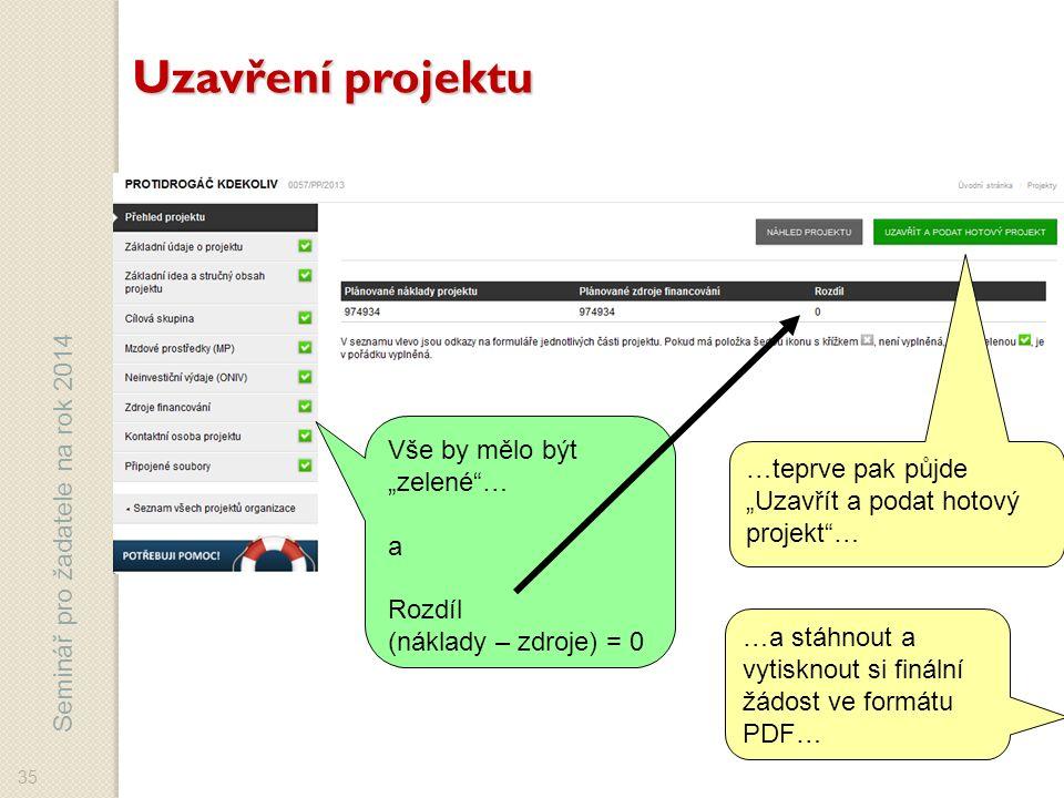 """Seminář pro žadatele na rok 2014 Vše by mělo být """"zelené … a Rozdíl (náklady – zdroje) = 0 35 Uzavření projektu …teprve pak půjde """"Uzavřít a podat hotový projekt … …a stáhnout a vytisknout si finální žádost ve formátu PDF…"""