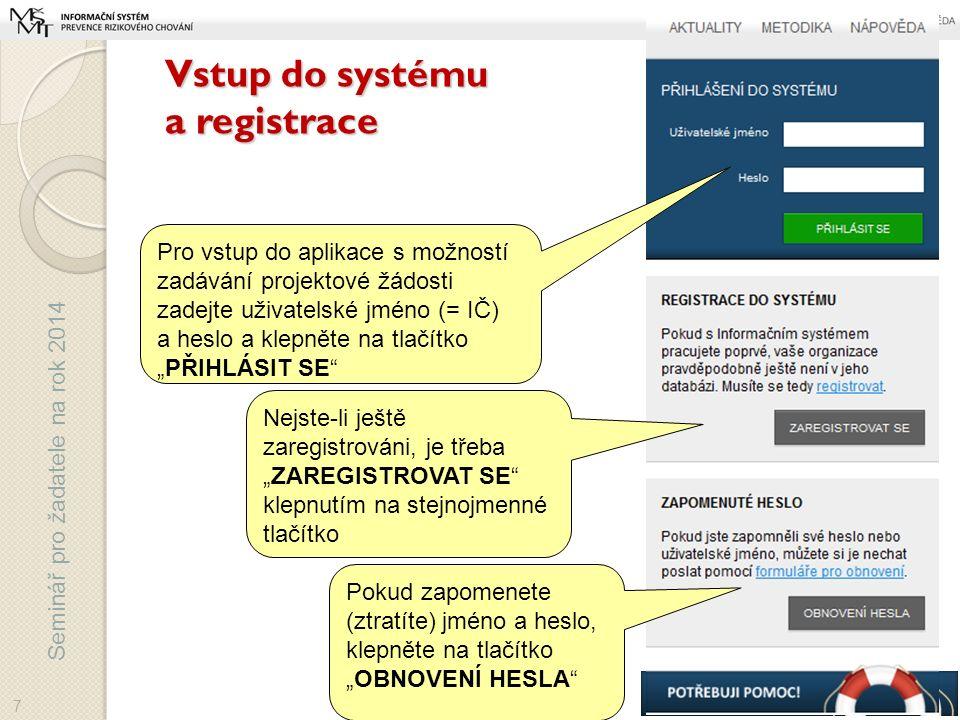"""Seminář pro žadatele na rok 2014 Vstup do systému a registrace Pro vstup do aplikace s možností zadávání projektové žádosti zadejte uživatelské jméno (= IČ) a heslo a klepněte na tlačítko """"PŘIHLÁSIT SE Nejste-li ještě zaregistrováni, je třeba """"ZAREGISTROVAT SE klepnutím na stejnojmenné tlačítko 7 Pokud zapomenete (ztratíte) jméno a heslo, klepněte na tlačítko """"OBNOVENÍ HESLA"""