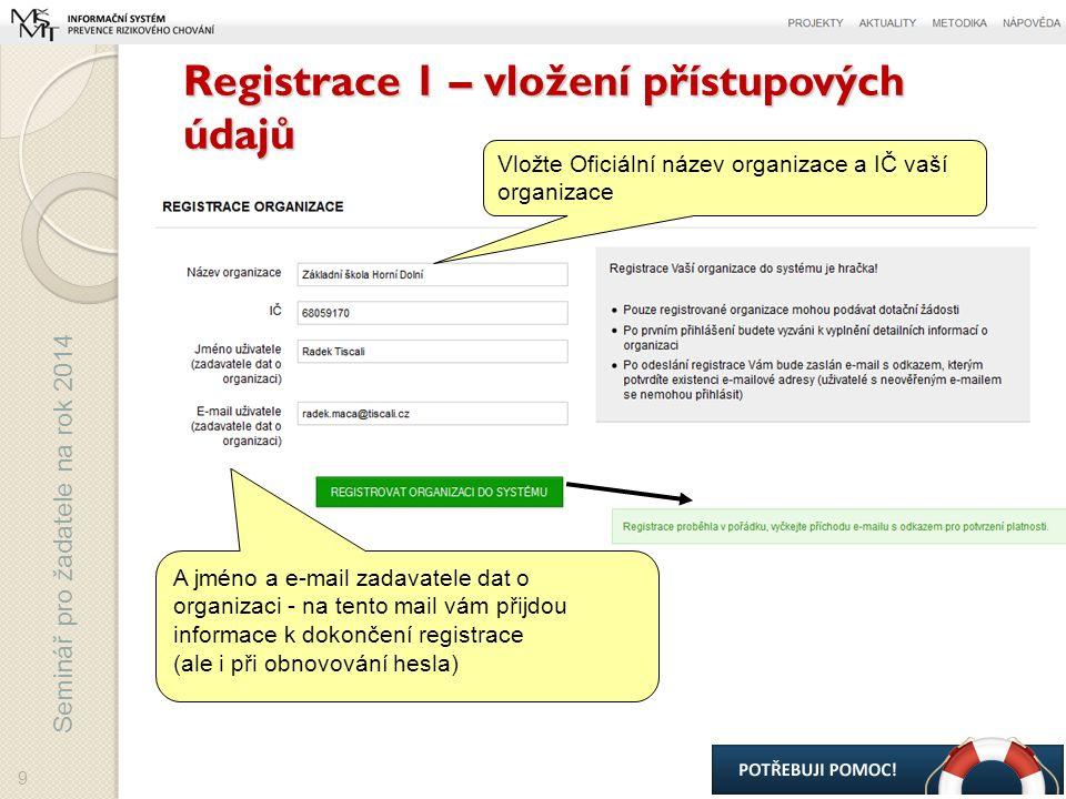 Seminář pro žadatele na rok 2014 Registrace 1 – vložení přístupových údajů A jméno a e-mail zadavatele dat o organizaci - na tento mail vám přijdou informace k dokončení registrace (ale i při obnovování hesla) Vložte Oficiální název organizace a IČ vaší organizace 9