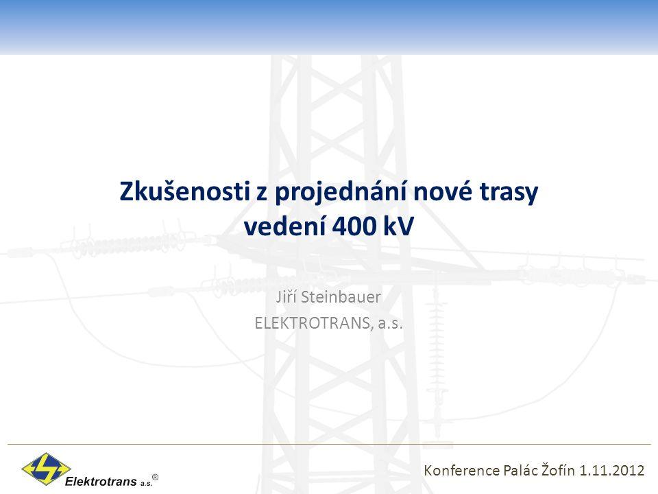 Zkušenosti z projednání nové trasy vedení 400 kV Jiří Steinbauer ELEKTROTRANS, a.s. Konference Palác Žofín 1.11.2012
