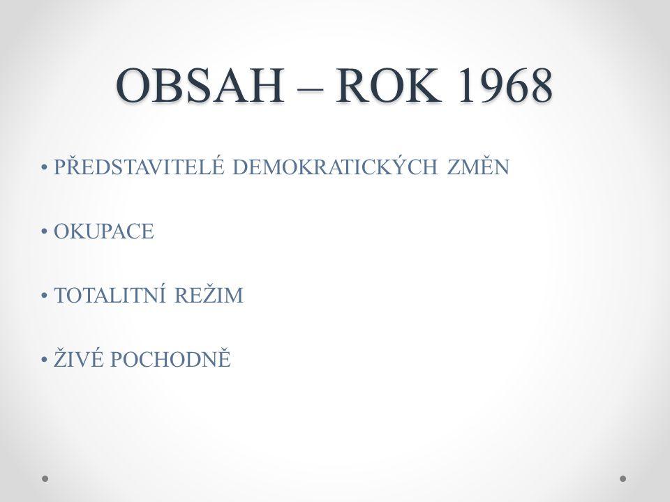 OBSAH – ROK 1968 PŘEDSTAVITELÉ DEMOKRATICKÝCH ZMĚN OKUPACE TOTALITNÍ REŽIM ŽIVÉ POCHODNĚ