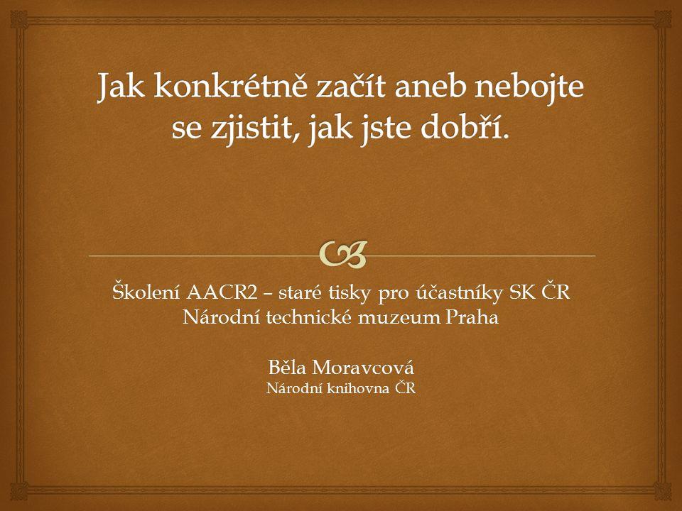 Školení AACR2 – staré tisky pro účastníky SK ČR Národní technické muzeum Praha Běla Moravcová Národní knihovna ČR