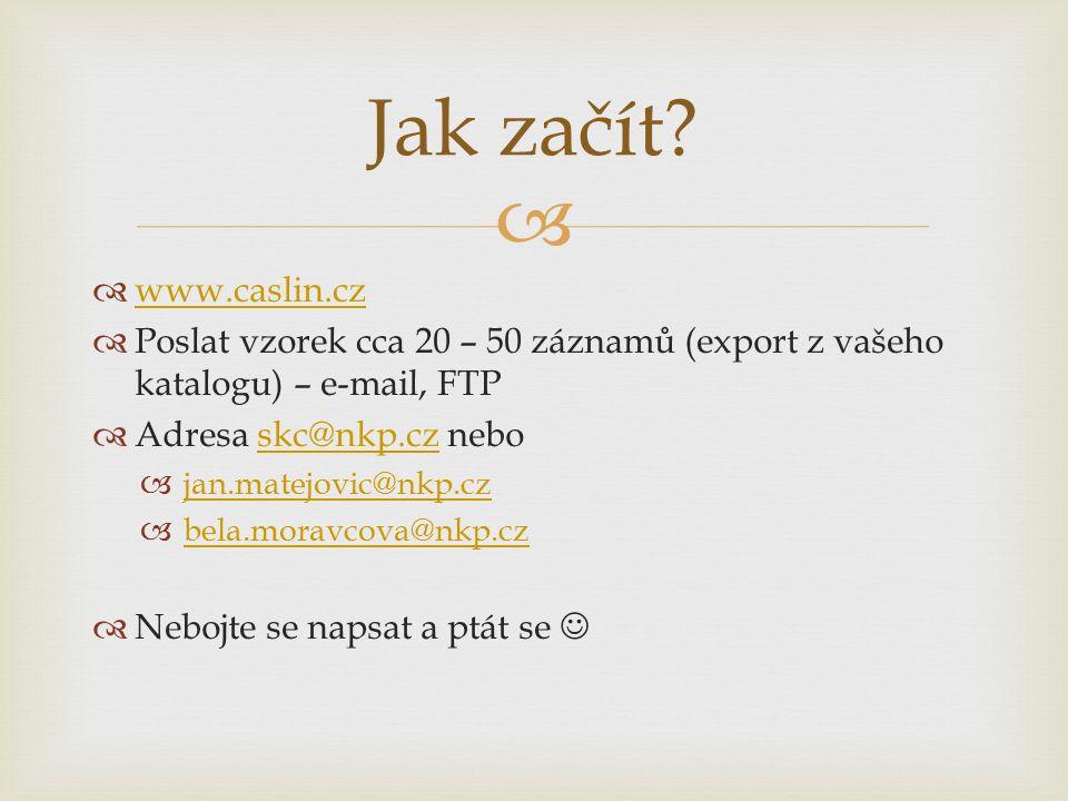   www.caslin.cz www.caslin.cz  Poslat vzorek cca 20 – 50 záznamů (export z vašeho katalogu) – e-mail, FTP  Adresa skc@nkp.cz neboskc@nkp.cz  jan.matejovic@nkp.cz jan.matejovic@nkp.cz  bela.moravcova@nkp.cz bela.moravcova@nkp.cz  Nebojte se napsat a ptát se Jak začít
