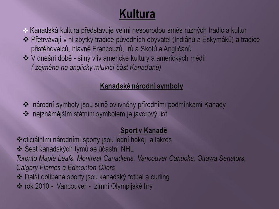 Kultura  Kanadská kultura představuje velmi nesourodou směs různých tradic a kultur  Přetrvávají v ní zbytky tradice původních obyvatel (Indiánů a Eskymáků) a tradice přistěhovalců, hlavně Francouzů, Irů a Skotů a Angličanů  V dnešní době - silný vliv americké kultury a amerických médií ( zejména na anglicky mluvící část Kanaďanů) Kanadské národní symboly  národní symboly jsou silně ovlivněny přírodními podmínkami Kanady  nejznámějším státním symbolem je javorový list Sport v Kanadě  oficiálními národními sporty jsou lední hokej a lakros  Šest kanadských týmů se účastní NHL Toronto Maple Leafs, Montreal Canadiens, Vancouver Canucks, Ottawa Senators, Calgary Flames a Edmonton Oilers  Další oblíbené sporty jsou kanadský fotbal a curling  rok 2010 - Vancouver - zimní Olympijské hry