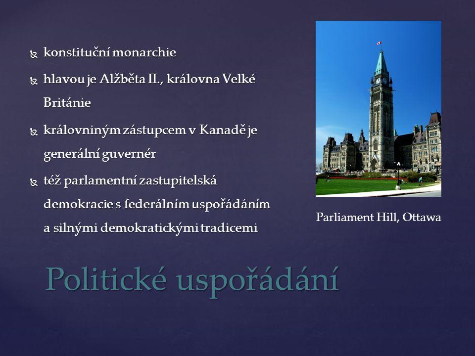  konstituční monarchie  hlavou je Alžběta II., královna Velké Británie  královniným zástupcem v Kanadě je generální guvernér  též parlamentní zastupitelská demokracie s federálním uspořádáním a silnými demokratickými tradicemi Politické uspořádání Parliament Hill, Ottawa