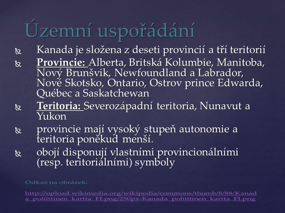 Územní uspořádání  Kanada je složena z deseti provincií a tří teritorií  Provincie: Alberta, Britská Kolumbie, Manitoba, Nový Brunšvik, Newfoundland a Labrador, Nové Skotsko, Ontario, Ostrov prince Edwarda, Québec a Saskatchewan  Teritoria: Severozápadní teritoria, Nunavut a Yukon  provincie mají vysoký stupeň autonomie a teritoria poněkud menší.