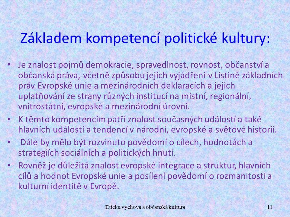 Etická výchova a občanská kultura11 Základem kompetencí politické kultury: Je znalost pojmů demokracie, spravedlnost, rovnost, občanství a občanská práva, včetně způsobu jejich vyjádření v Listině základních práv Evropské unie a mezinárodních deklaracích a jejich uplatňování ze strany různých institucí na místní, regionální, vnitrostátní, evropské a mezinárodní úrovni.