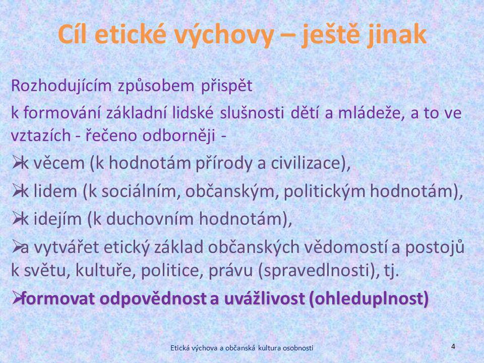 Cíl etické výchovy – ještě jinak Rozhodujícím způsobem přispět k formování základní lidské slušnosti dětí a mládeže, a to ve vztazích - řečeno odborněji -  k věcem (k hodnotám přírody a civilizace),  k lidem (k sociálním, občanským, politickým hodnotám),  k idejím (k duchovním hodnotám),  a vytvářet etický základ občanských vědomostí a postojů k světu, kultuře, politice, právu (spravedlnosti), tj.