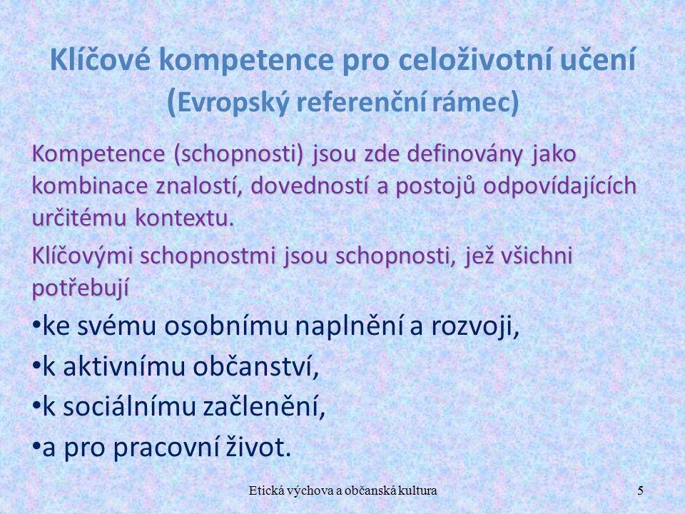 Etická výchova a občanská kultura5 Klíčové kompetence pro celoživotní učení ( Evropský referenční rámec) Kompetence (schopnosti) jsou zde definovány jako kombinace znalostí, dovedností a postojů odpovídajících určitému kontextu.