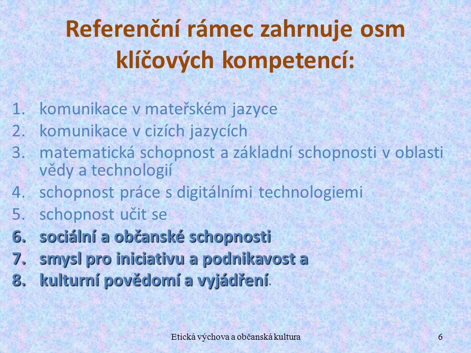 Etická výchova a občanská kultura6 Referenční rámec zahrnuje osm klíčových kompetencí: 1.komunikace v mateřském jazyce 2.komunikace v cizích jazycích 3.matematická schopnost a základní schopnosti v oblasti vědy a technologií 4.schopnost práce s digitálními technologiemi 5.schopnost učit se 6.sociální a občanské schopnosti 7.smysl pro iniciativu a podnikavost a 8.kulturní povědomí a vyjádření 8.kulturní povědomí a vyjádření.