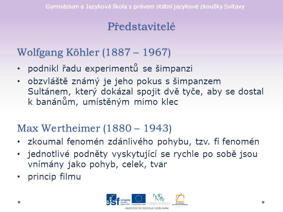Gymnázium a Jazyková škola s právem státní jazykové zkoušky Svitavy Představitelé Wolfgang Köhler (1887 – 1967) podnikl řadu experimentů se šimpanzi obzvláště známý je jeho pokus s šimpanzem Sultánem, který dokázal spojit dvě tyče, aby se dostal k banánům, umístěným mimo klec Max Wertheimer (1880 – 1943) zkoumal fenomén zdánlivého pohybu, tzv.