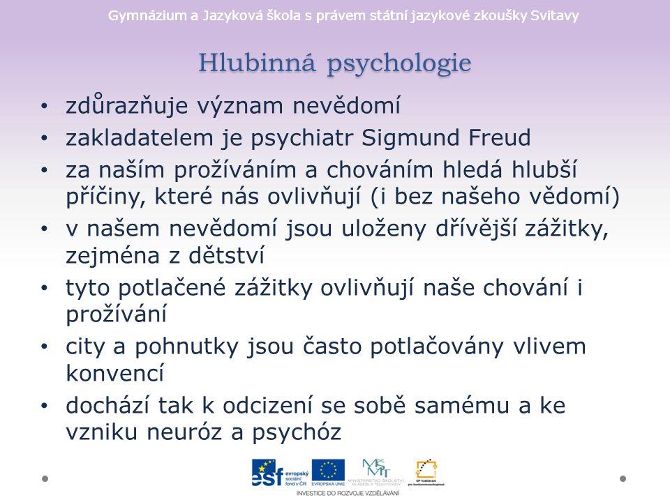 Gymnázium a Jazyková škola s právem státní jazykové zkoušky Svitavy Hlubinná psychologie zdůrazňuje význam nevědomí zakladatelem je psychiatr Sigmund Freud za naším prožíváním a chováním hledá hlubší příčiny, které nás ovlivňují (i bez našeho vědomí) v našem nevědomí jsou uloženy dřívější zážitky, zejména z dětství tyto potlačené zážitky ovlivňují naše chování i prožívání city a pohnutky jsou často potlačovány vlivem konvencí dochází tak k odcizení se sobě samému a ke vzniku neuróz a psychóz