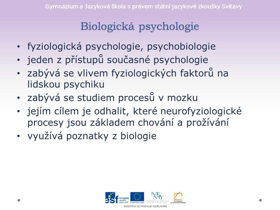Gymnázium a Jazyková škola s právem státní jazykové zkoušky Svitavy Biologická psychologie fyziologická psychologie, psychobiologie jeden z přístupů současné psychologie zabývá se vlivem fyziologických faktorů na lidskou psychiku zabývá se studiem procesů v mozku jejím cílem je odhalit, které neurofyziologické procesy jsou základem chování a prožívání využívá poznatky z biologie