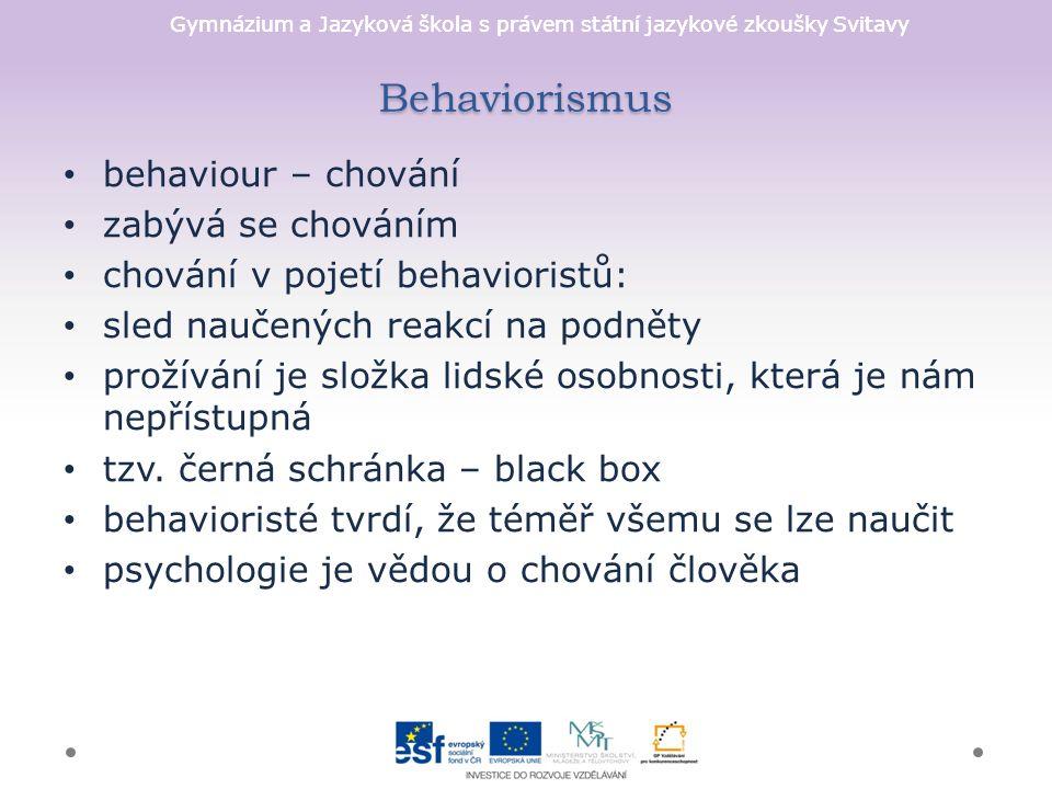 Gymnázium a Jazyková škola s právem státní jazykové zkoušky Svitavy Behaviorismus behaviour – chování zabývá se chováním chování v pojetí behavioristů: sled naučených reakcí na podněty prožívání je složka lidské osobnosti, která je nám nepřístupná tzv.