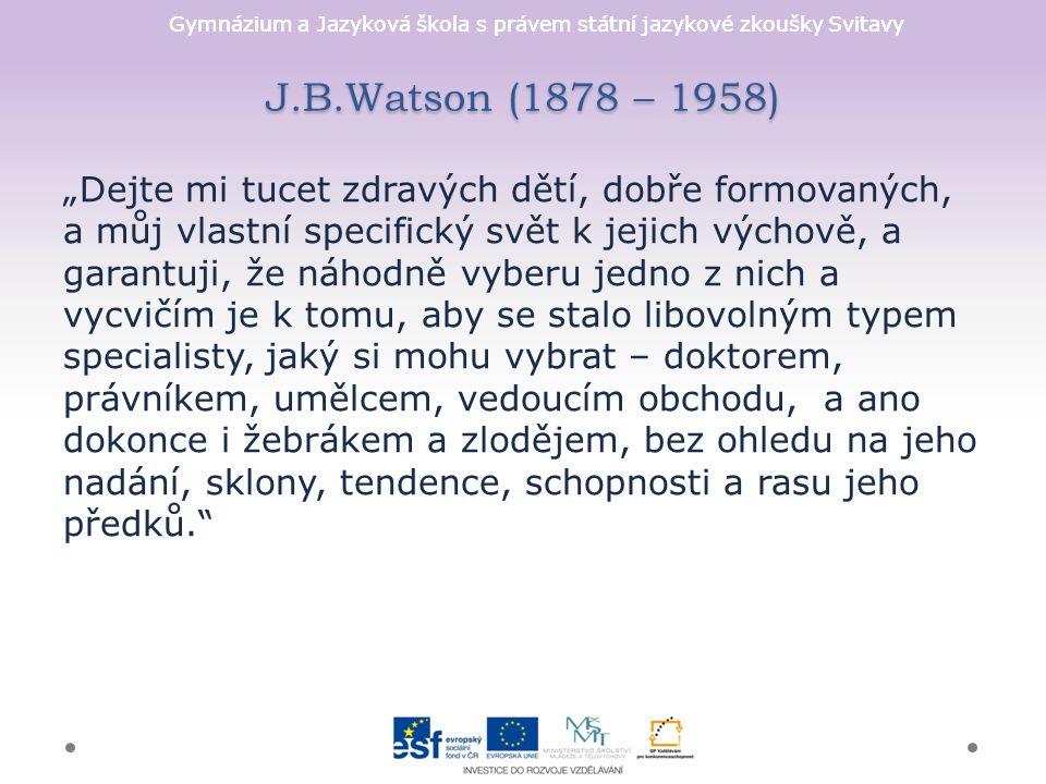 """Gymnázium a Jazyková škola s právem státní jazykové zkoušky Svitavy J.B.Watson (1878 – 1958) """"Dejte mi tucet zdravých dětí, dobře formovaných, a můj vlastní specifický svět k jejich výchově, a garantuji, že náhodně vyberu jedno z nich a vycvičím je k tomu, aby se stalo libovolným typem specialisty, jaký si mohu vybrat – doktorem, právníkem, umělcem, vedoucím obchodu, a ano dokonce i žebrákem a zlodějem, bez ohledu na jeho nadání, sklony, tendence, schopnosti a rasu jeho předků."""