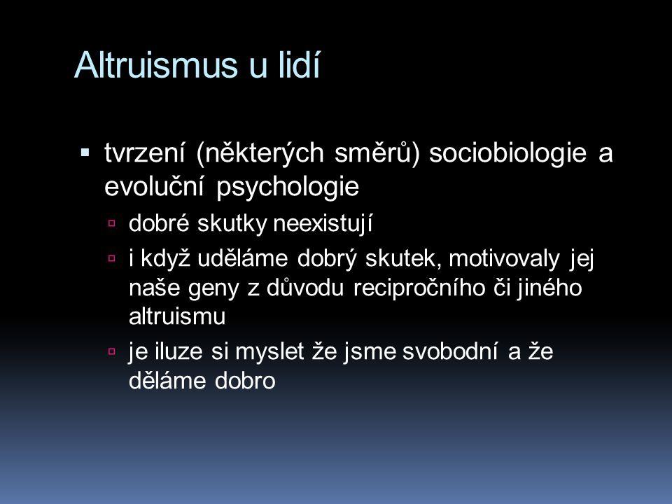 Altruismus u lidí  tvrzení (některých směrů) sociobiologie a evoluční psychologie  dobré skutky neexistují  i když uděláme dobrý skutek, motivovaly jej naše geny z důvodu recipročního či jiného altruismu  je iluze si myslet že jsme svobodní a že děláme dobro