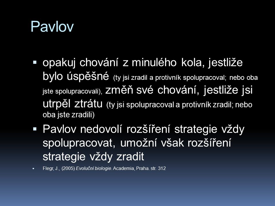 Pavlov  opakuj chování z minulého kola, jestliže bylo úspěšné (ty jsi zradil a protivník spolupracoval; nebo oba jste spolupracovali), změň své chování, jestliže jsi utrpěl ztrátu (ty jsi spolupracoval a protivník zradil; nebo oba jste zradili)  Pavlov nedovolí rozšíření strategie vždy spolupracovat, umožní však rozšíření strategie vždy zradit  Flegr, J., (2005) Evoluční biologie.