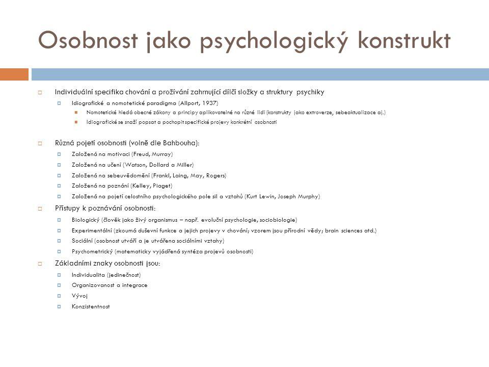 Osobnost jako psychologický konstrukt  Individuální specifika chování a prožívání zahrnující dílčí složky a struktury psychiky  Idiografické a nomotetické paradigma (Allport, 1937) Nomotetické hledá obecné zákony a principy aplikovatelné na různé lidi (konstrukty jako extroverze, sebeaktualizace aj.) Idiografické se snaží popsat a pochopit specifické projevy konkrétní osobnosti  Různá pojetí osobnosti (volně dle Bahbouha):  Založená na motivaci (Freud, Murray)  Založená na učení (Watson, Dollard a Miller)  Založená na sebeuvědomění (Frankl, Laing, May, Rogers)  Založená na poznání (Kelley, Piaget)  Založená na pojetí celostního psychologického pole sil a vztahů (Kurt Lewin, Joseph Murphy)  Přístupy k poznávání osobnosti:  Biologický (člověk jako živý organismus – např.