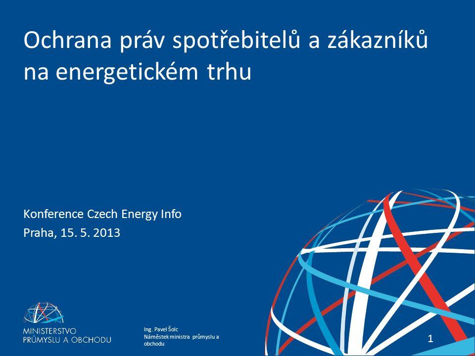 Ing. Pavel Šolc Náměstek ministra průmyslu a obchodu Státní energetická koncepce 11 Ochrana práv spotřebitelů a zákazníků na energetickém trhu Konfere