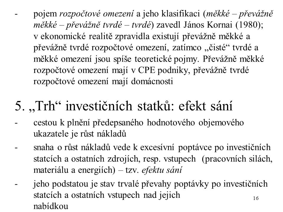 """16 -pojem rozpočtové omezení a jeho klasifikaci (měkké – převážně měkké – převážně tvrdé – tvrdé) zavedl János Kornai (1980); v ekonomické realitě zpravidla existují převážně měkké a převážně tvrdé rozpočtové omezení, zatímco """"čisté tvrdé a měkké omezení jsou spíše teoretické pojmy."""