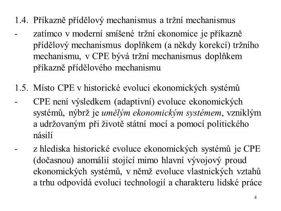 4 1.4.Příkazně přídělový mechanismus a tržní mechanismus -zatímco v moderní smíšené tržní ekonomice je příkazně přídělový mechanismus doplňkem (a někdy korekcí) tržního mechanismu, v CPE bývá tržní mechanismus doplňkem příkazně přídělového mechanismu 1.5.Místo CPE v historické evoluci ekonomických systémů -CPE není výsledkem (adaptivní) evoluce ekonomických systémů, nýbrž je umělým ekonomickým systémem, vzniklým a udržovaným při životě státní mocí a pomocí politického násilí -z hlediska historické evoluce ekonomických systémů je CPE (dočasnou) anomálií stojící mimo hlavní vývojový proud ekonomických systémů, v němž evoluce vlastnických vztahů a trhu odpovídá evoluci technologií a charakteru lidské práce