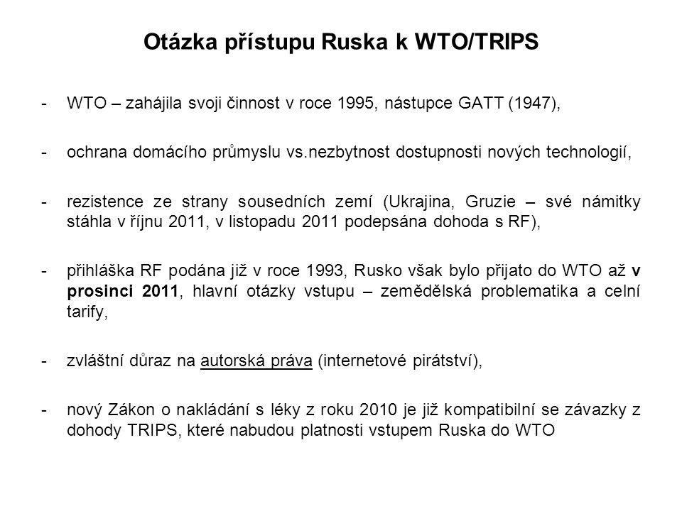 Otázka přístupu Ruska k WTO/TRIPS -WTO – zahájila svoji činnost v roce 1995, nástupce GATT (1947), -ochrana domácího průmyslu vs.nezbytnost dostupnosti nových technologií, -rezistence ze strany sousedních zemí (Ukrajina, Gruzie – své námitky stáhla v říjnu 2011, v listopadu 2011 podepsána dohoda s RF), -přihláška RF podána již v roce 1993, Rusko však bylo přijato do WTO až v prosinci 2011, hlavní otázky vstupu – zemědělská problematika a celní tarify, -zvláštní důraz na autorská práva (internetové pirátství), -nový Zákon o nakládání s léky z roku 2010 je již kompatibilní se závazky z dohody TRIPS, které nabudou platnosti vstupem Ruska do WTO
