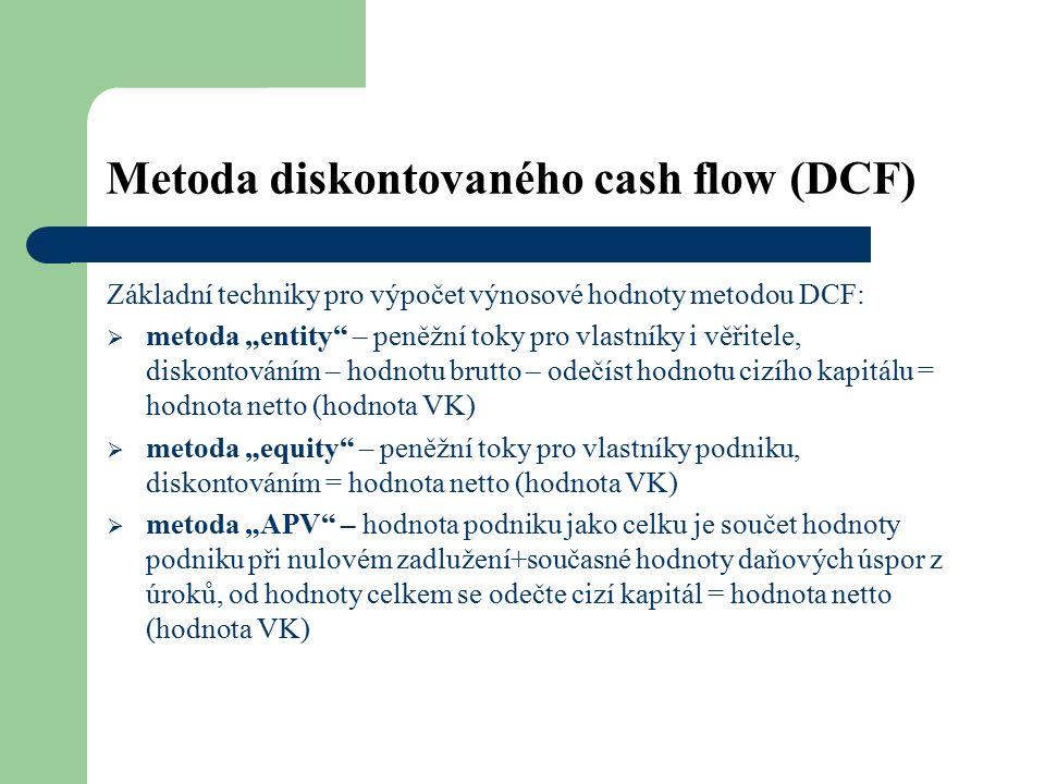 """Metoda diskontovaného cash flow (DCF) Základní techniky pro výpočet výnosové hodnoty metodou DCF:  metoda """"entity – peněžní toky pro vlastníky i věřitele, diskontováním – hodnotu brutto – odečíst hodnotu cizího kapitálu = hodnota netto (hodnota VK)  metoda """"equity – peněžní toky pro vlastníky podniku, diskontováním = hodnota netto (hodnota VK)  metoda """"APV – hodnota podniku jako celku je součet hodnoty podniku při nulovém zadlužení+současné hodnoty daňových úspor z úroků, od hodnoty celkem se odečte cizí kapitál = hodnota netto (hodnota VK)"""