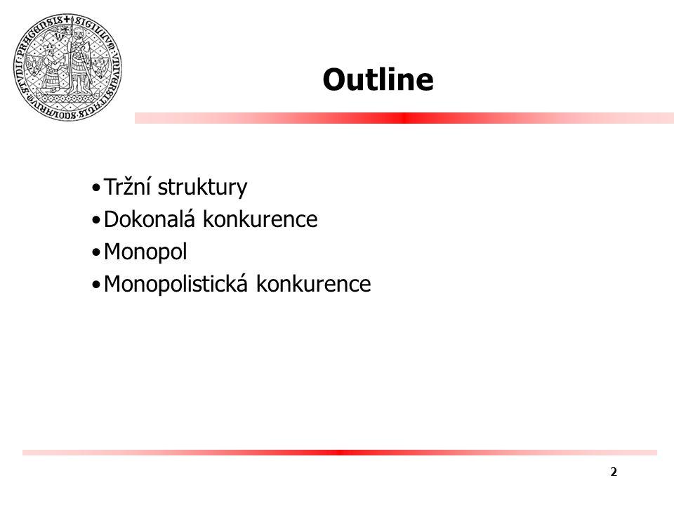 Outline Tržní struktury Dokonalá konkurence Monopol Monopolistická konkurence 2